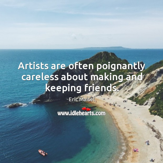 Artists are often poignantly careless about making and keeping friends. Image