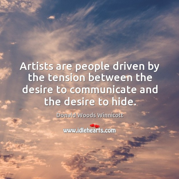 Artists are people driven by the tension between the desire to communicate Donald Woods Winnicott Picture Quote