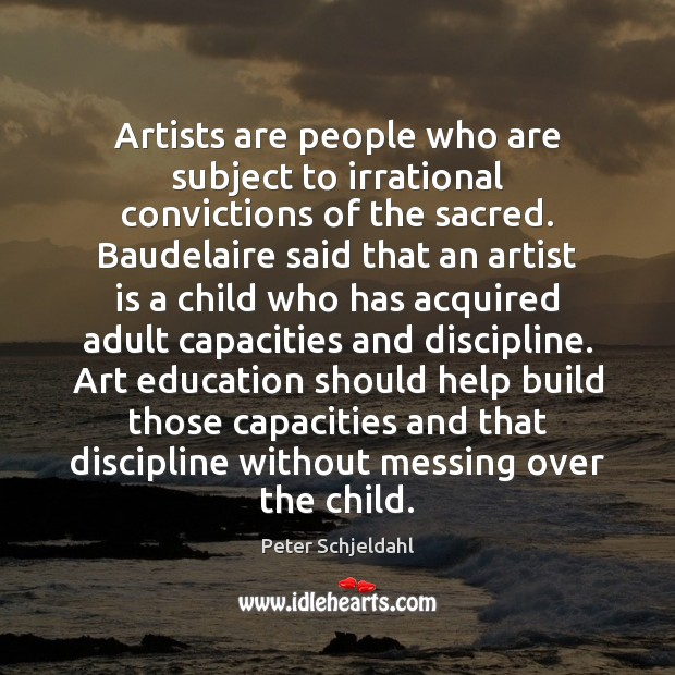 Artists are people who are subject to irrational convictions of the sacred. Peter Schjeldahl Picture Quote