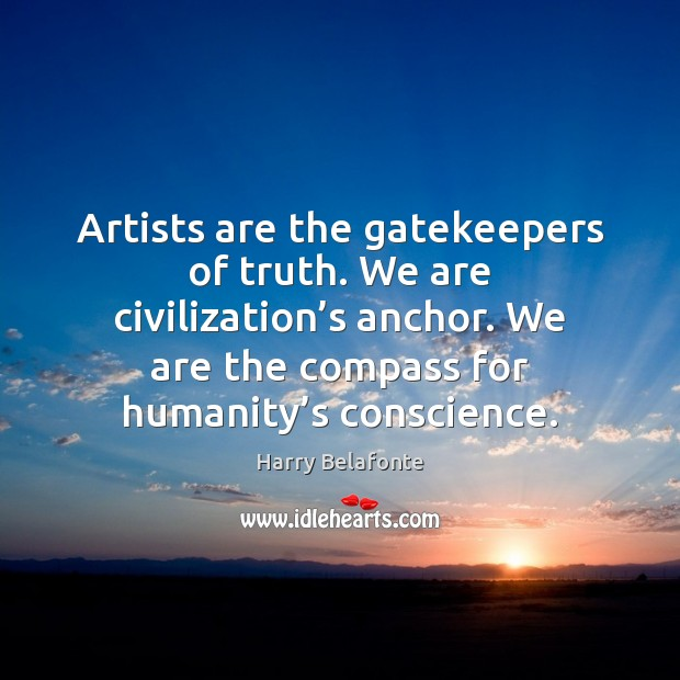 Image, Artists are the gatekeepers of truth. We are civilization's anchor. We