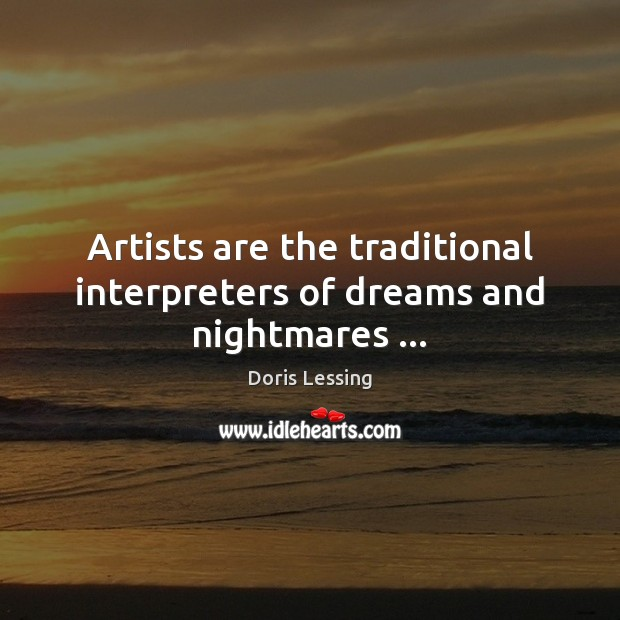 Artists are the traditional interpreters of dreams and nightmares … Doris Lessing Picture Quote