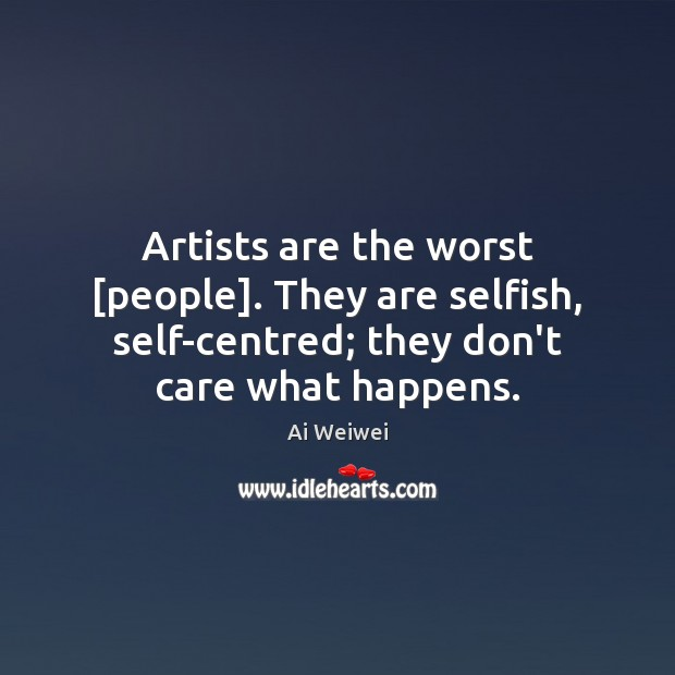 Artists are the worst [people]. They are selfish, self-centred; they don't care Image
