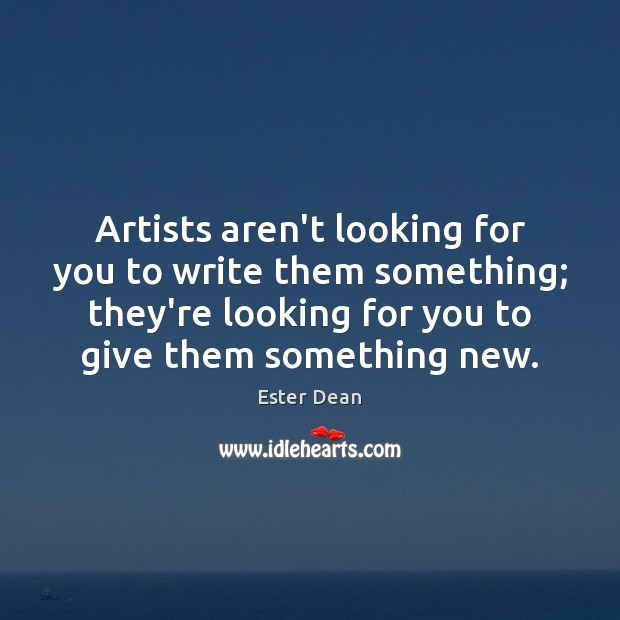 Image, Artists aren't looking for you to write them something; they're looking for