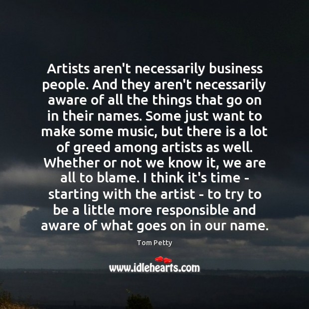 Artists aren't necessarily business people. And they aren't necessarily aware of all Tom Petty Picture Quote