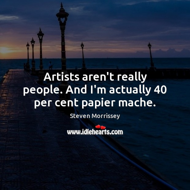 Artists aren't really people. And I'm actually 40 per cent papier mache. Steven Morrissey Picture Quote