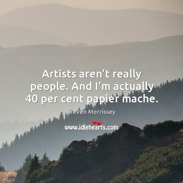 Artists aren't really people. And I'm actually 40 per cent papier mache. Image