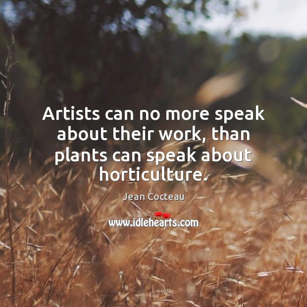 Artists can no more speak about their work, than plants can speak about horticulture. Jean Cocteau Picture Quote