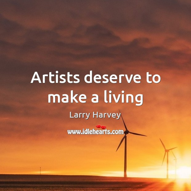 Artists deserve to make a living Larry Harvey Picture Quote