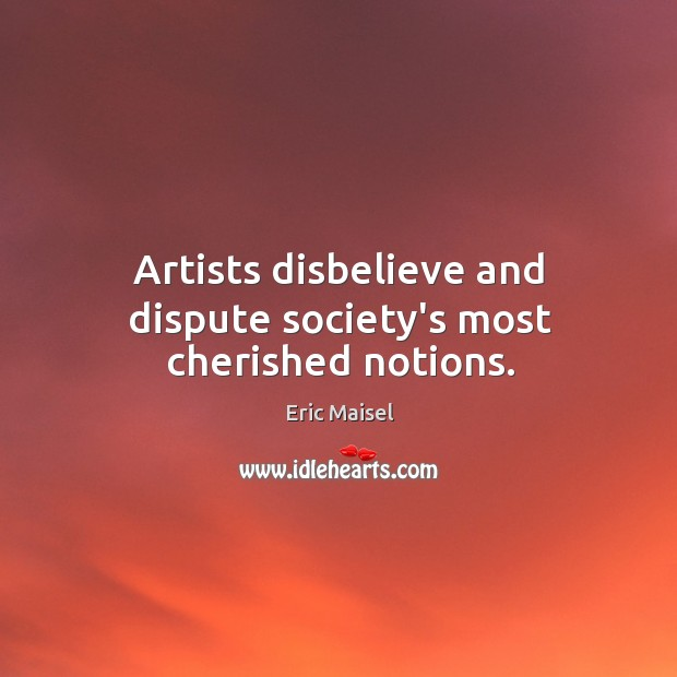 Image, Artists disbelieve and dispute society's most cherished notions.