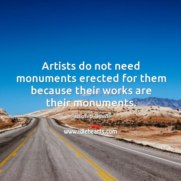 Artists do not need monuments erected for them because their works are their monuments. Antonio Gaudi Picture Quote