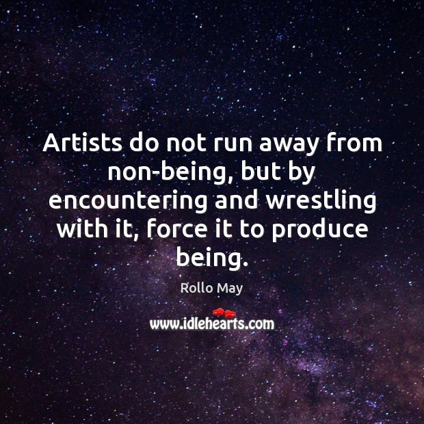Artists do not run away from non-being, but by encountering and wrestling Rollo May Picture Quote