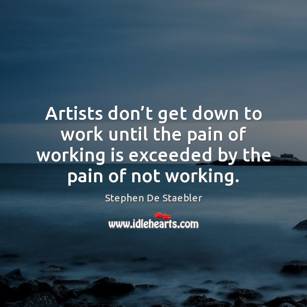 Artists don't get down to work until the pain of working Image