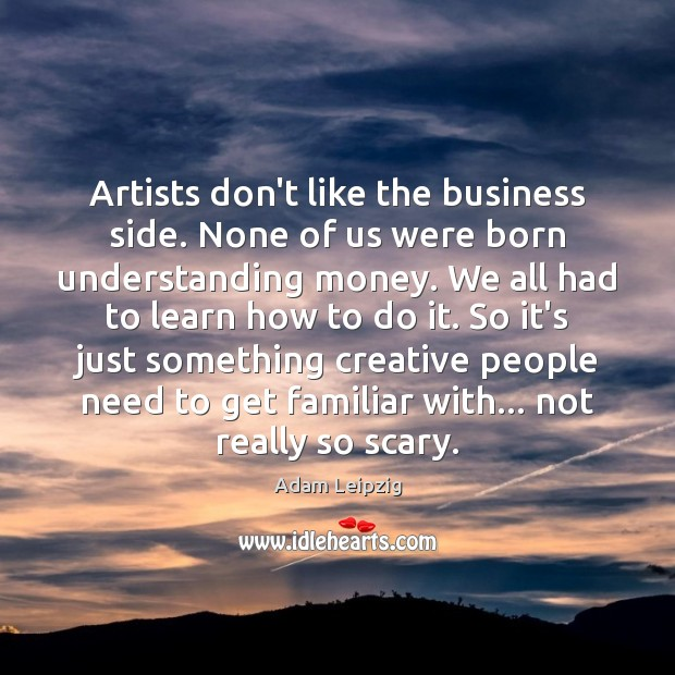 Image, Artists don't like the business side. None of us were born understanding