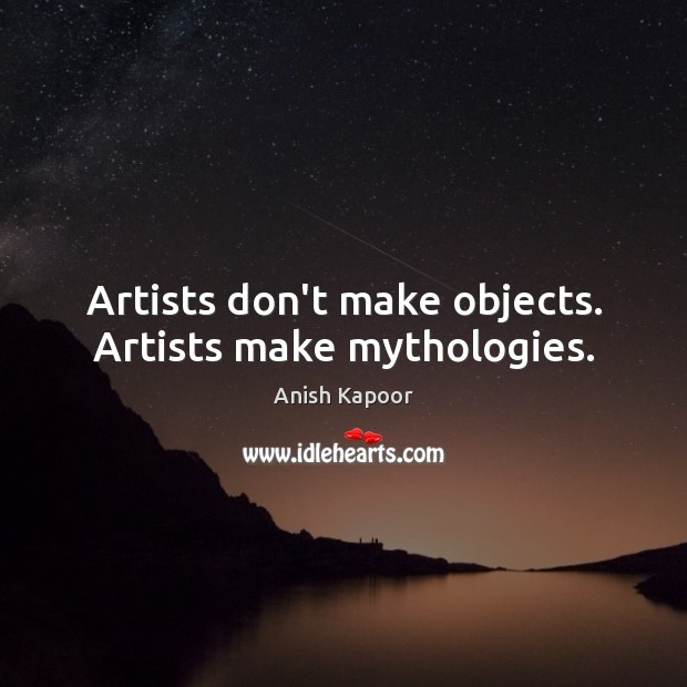 Image, Artists don't make objects. Artists make mythologies.