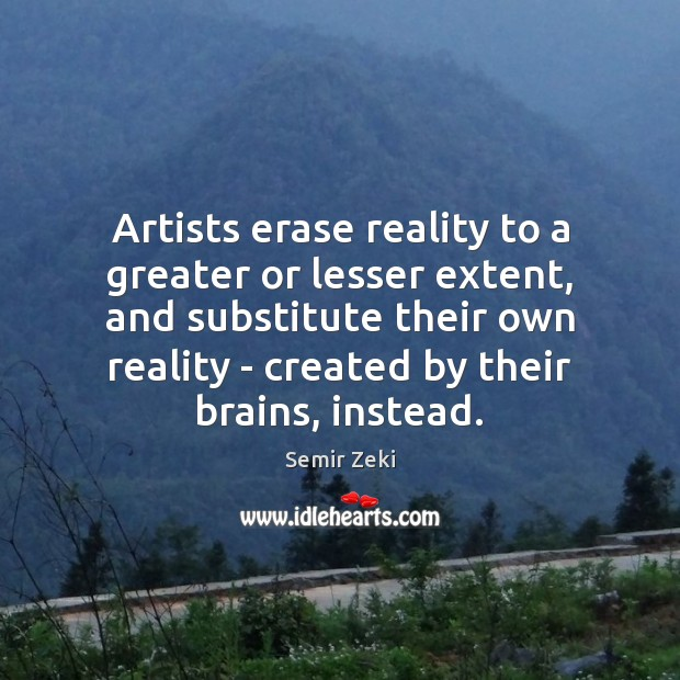 Artists erase reality to a greater or lesser extent, and substitute their Image