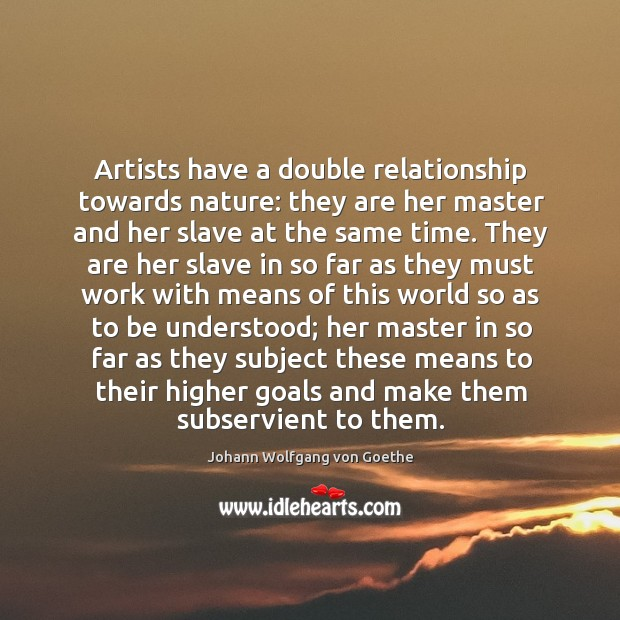 Artists have a double relationship towards nature: they are her master and Image