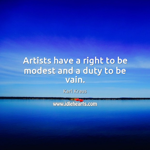 Artists have a right to be modest and a duty to be vain. Image
