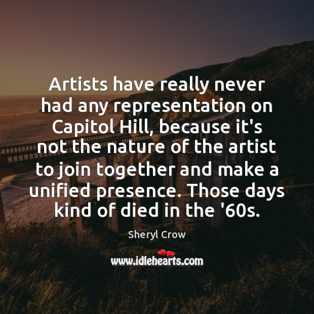 Artists have really never had any representation on Capitol Hill, because it's Sheryl Crow Picture Quote