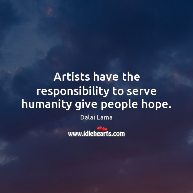 Artists have the responsibility to serve humanity give people hope. Image