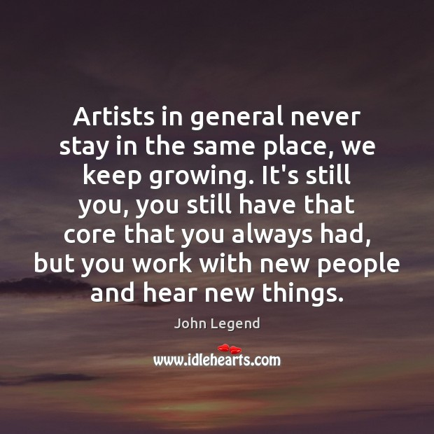 Artists in general never stay in the same place, we keep growing. John Legend Picture Quote
