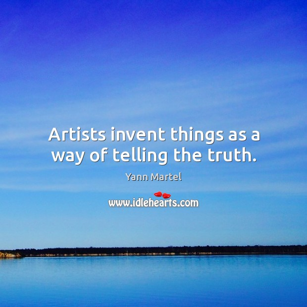 Artists invent things as a way of telling the truth. Image