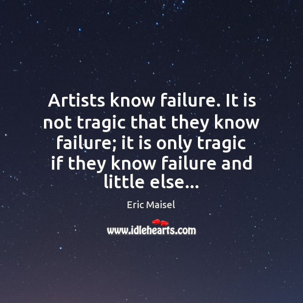 Image, Artists know failure. It is not tragic that they know failure; it