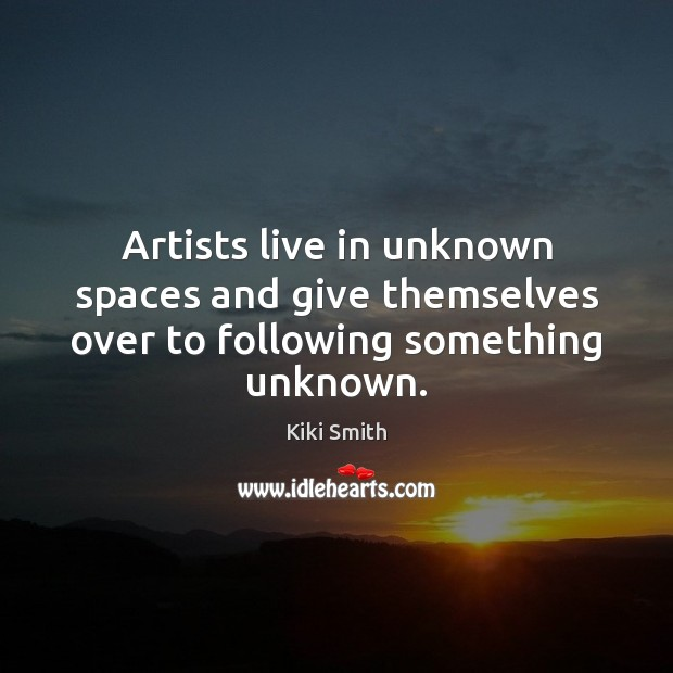 Artists live in unknown spaces and give themselves over to following something unknown. Kiki Smith Picture Quote