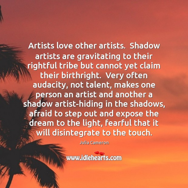 Artists love other artists.  Shadow artists are gravitating to their rightful tribe Julia Cameron Picture Quote