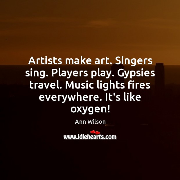 Image, Artists make art. Singers sing. Players play. Gypsies travel. Music lights fires
