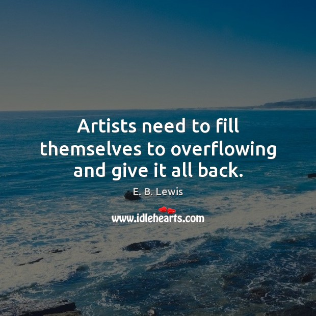 Artists need to fill themselves to overflowing and give it all back. E. B. Lewis Picture Quote