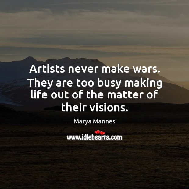 Artists never make wars. They are too busy making life out of the matter of their visions. Marya Mannes Picture Quote