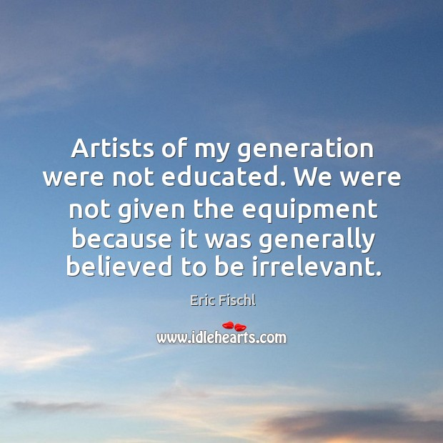 Image, Artists of my generation were not educated. We were not given the