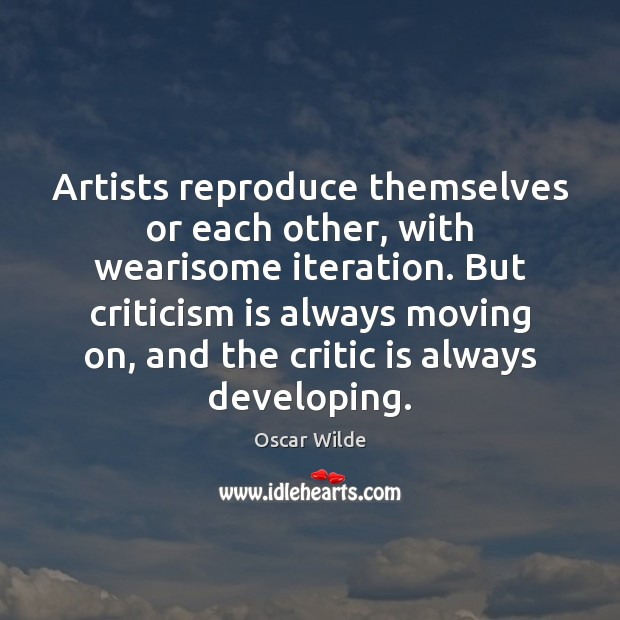 Artists reproduce themselves or each other, with wearisome iteration. But criticism is Moving On Quotes Image