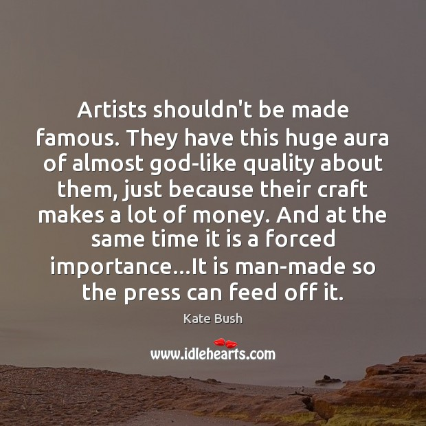 Artists shouldn't be made famous. They have this huge aura of almost Image