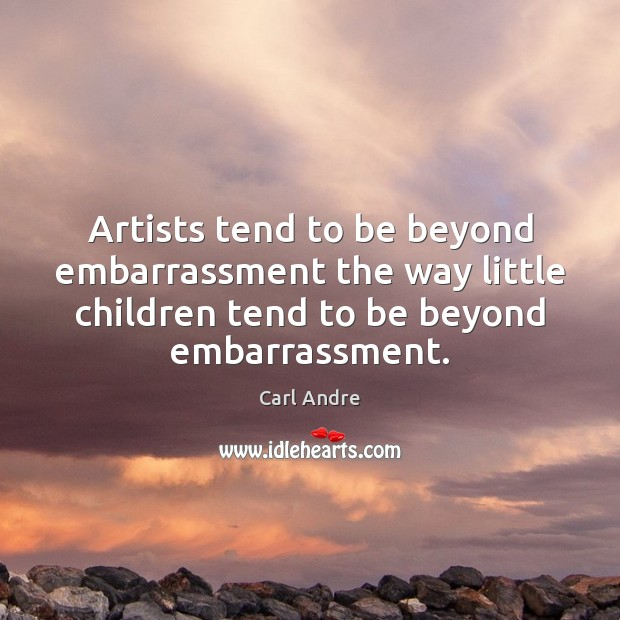 Artists tend to be beyond embarrassment the way little children tend to Carl Andre Picture Quote