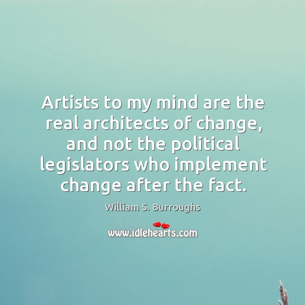 Artists to my mind are the real architects of change, and not the political legislators Image