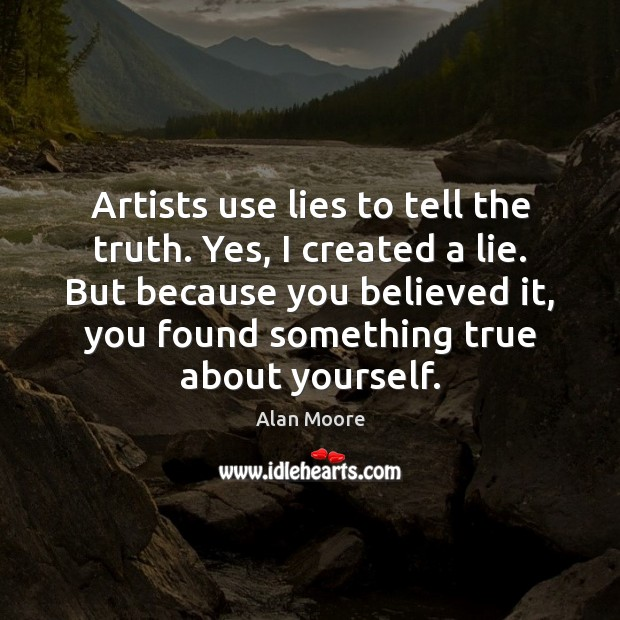 Artists use lies to tell the truth. Yes, I created a lie. Alan Moore Picture Quote