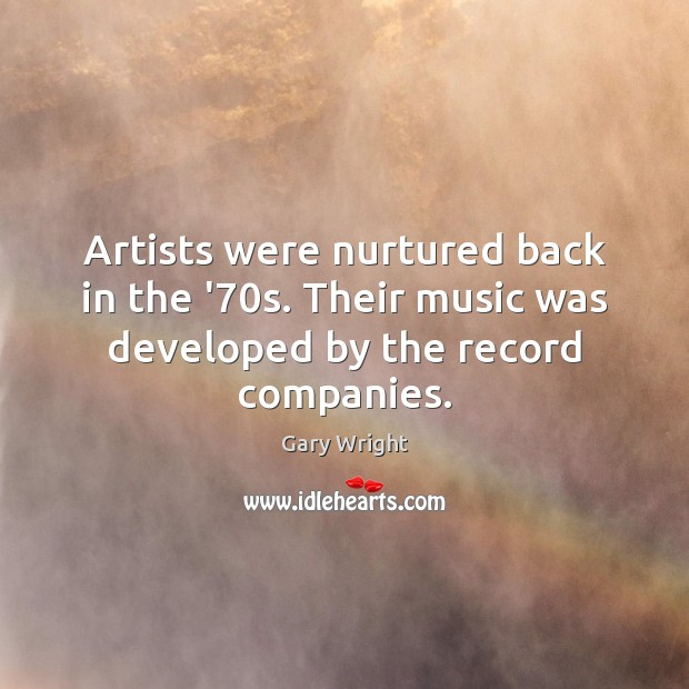 Image, Artists were nurtured back in the '70s. Their music was developed by the record companies.