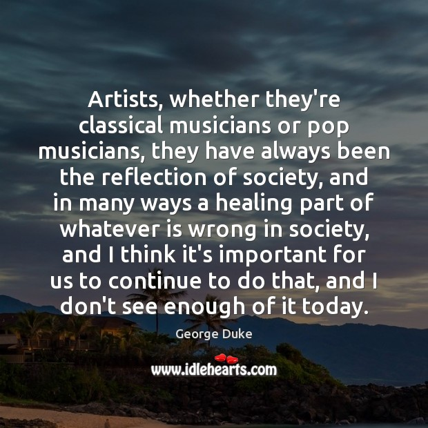 Artists, whether they're classical musicians or pop musicians, they have always been George Duke Picture Quote