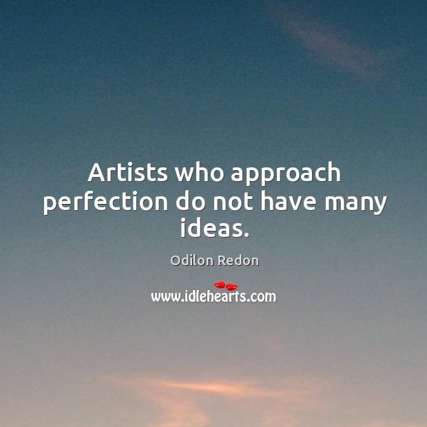 Artists who approach perfection do not have many ideas. Image