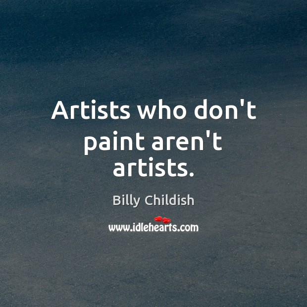 Image, Artists who don't paint aren't artists.