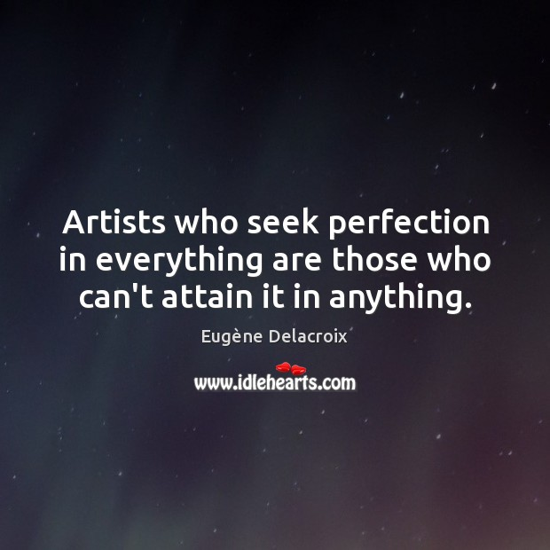 Artists who seek perfection in everything are those who can't attain it in anything. Image