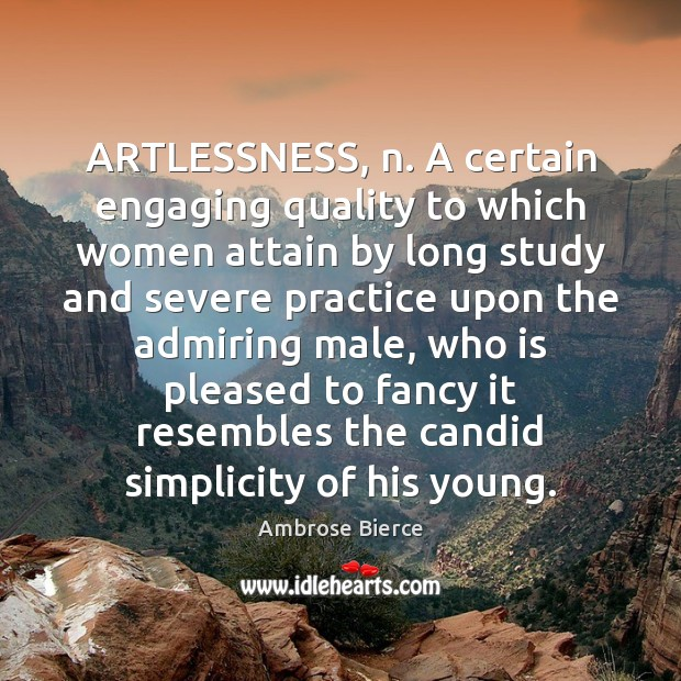 Image, ARTLESSNESS, n. A certain engaging quality to which women attain by long