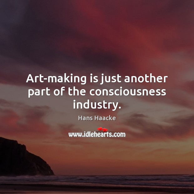 Image, Art-making is just another part of the consciousness industry.