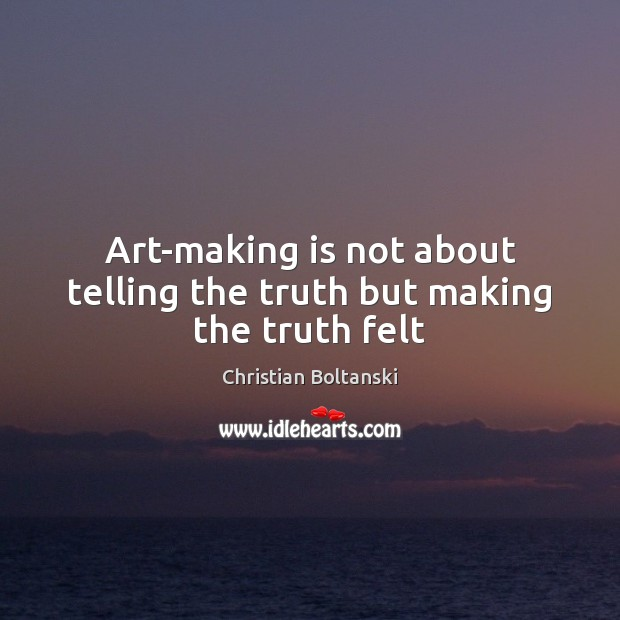 Image, Art-making is not about telling the truth but making the truth felt