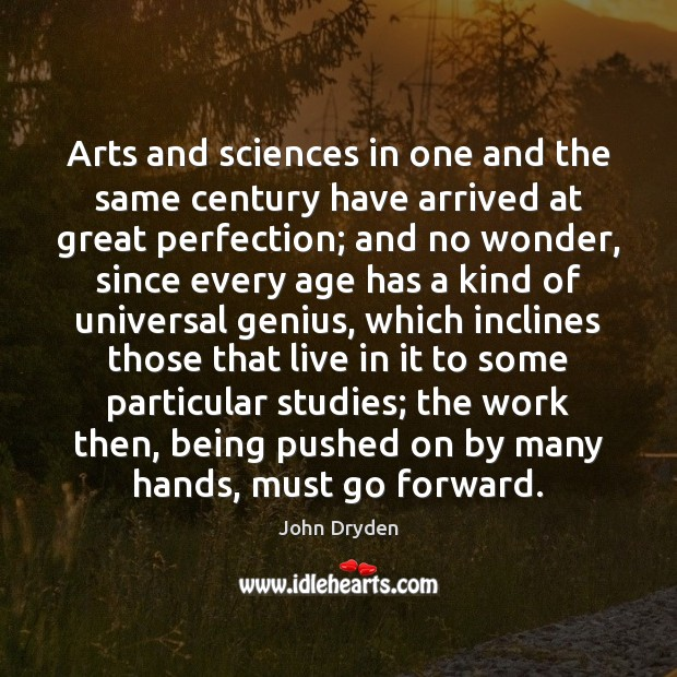 Arts and sciences in one and the same century have arrived at John Dryden Picture Quote