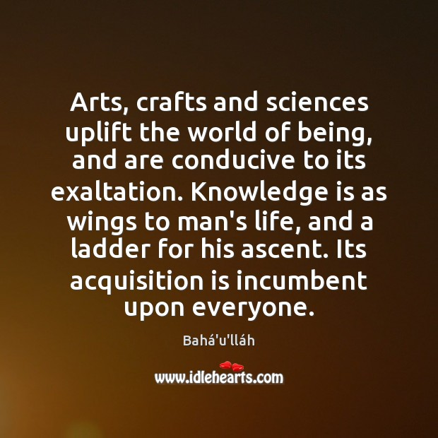 Arts, crafts and sciences uplift the world of being, and are conducive Image