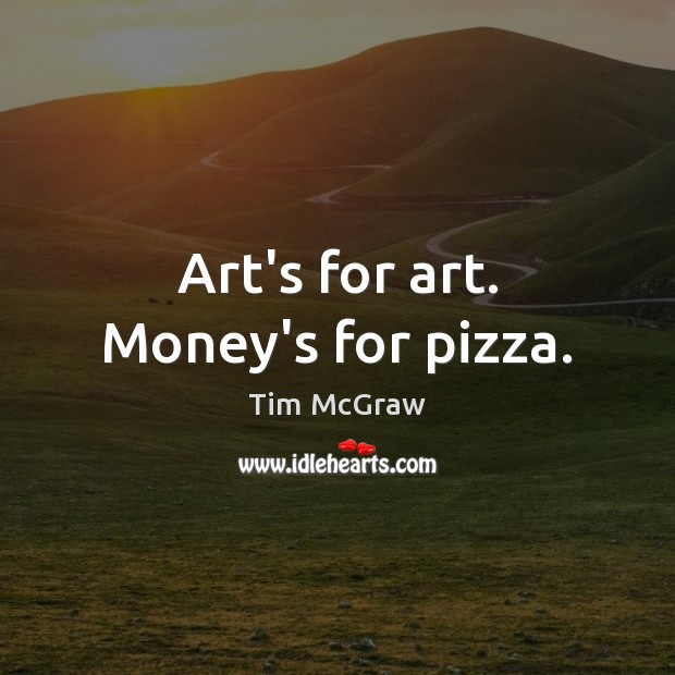 Art's for art. Money's for pizza. Tim McGraw Picture Quote