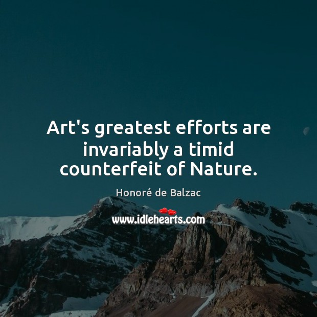 Art's greatest efforts are invariably a timid counterfeit of Nature. Image
