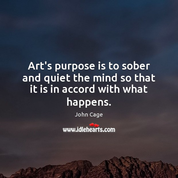 Image, Art's purpose is to sober and quiet the mind so that it is in accord with what happens.